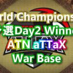 World Championship予選Day2 Winner「ATN aTTaX」War Base